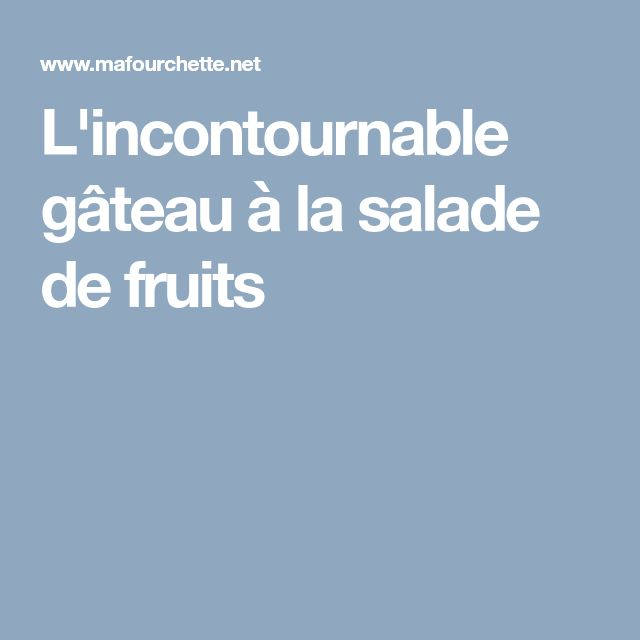 L'incontournable gâteau à la salade de fruits