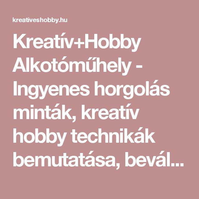 Kreatív+Hobby Alkotóműhely - Ingyenes horgolás minták, kreatív hobby technikák bemutatása, bevált süti receptek, kézműves termékek elkészítésének útmutatója.