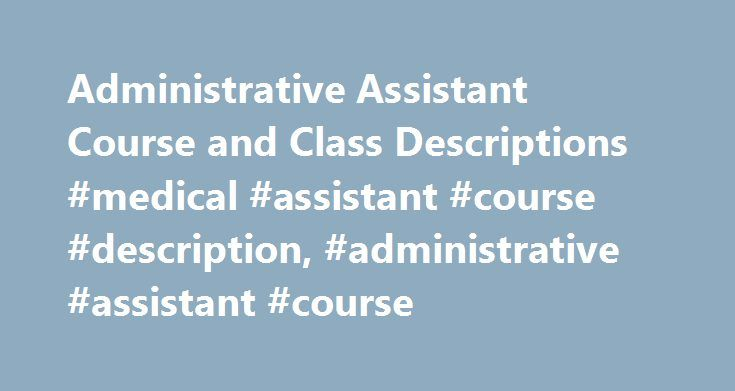 Administrative Assistant Course and Class Descriptions #medical #assistant #course #description, #administrative #assistant #course http://bank.nef2.com/administrative-assistant-course-and-class-descriptions-medical-assistant-course-description-administrative-assistant-course/  # Administrative Assistant Course and Class Descriptions Essential Information Administrative assistant courses are commonly found at community colleges and vocational schools as part of administrative assisting or…