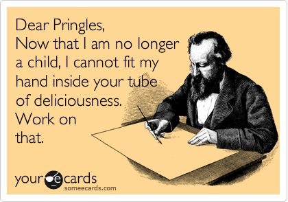 Funny Flirting Ecard: Dear Pringles, Now that I am no longer a child, I cannot fit my hand inside your tube of deliciousness. Work on that.