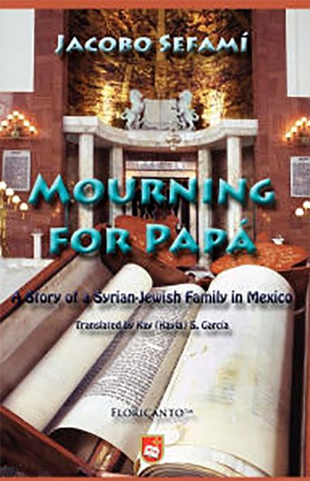 Mourning for Papá: A Story of a Syrian-Jewish Family in Mexico. By Jacobo Sefamí. ISBN: 978-1-888205-31-2. $23.95. Using the death of the father as a point of departure, the novel is divided into ten chapters, a structure that correspond to the ten days that begin on the Jewish New Year and end on the Day of Pardon . . . Judaism is strategically juxtaposed to the recapturing of a family's memory that is both contemporary and unmistakably Mexican . . .