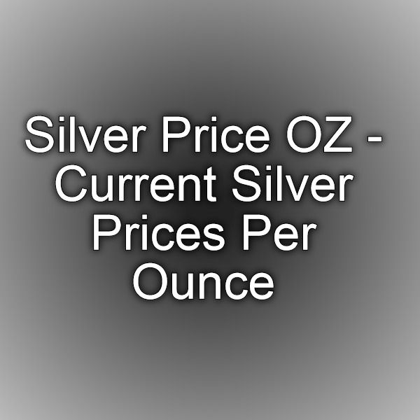 Silver Price OZ - Current Silver Prices Per Ounce