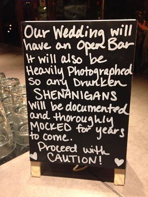 The evidence will be there in pictures forever, be warned. Our wedding will have an open bar and will be heavily photographed...Cute Reception sign