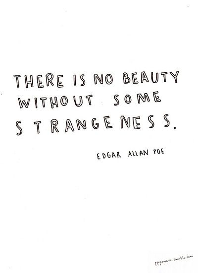 """There is no beauty without some strangeness"" ~ Edgar Allen Poe 