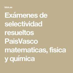 Exámenes de selectividad resueltos PaisVasco matematicas, fisica y química