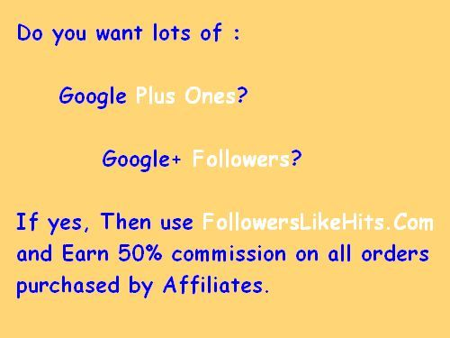Do you want lots of :    Google Plus Ones?  Google Followers?  If yes, Then use www.FollowersLikeHits.Com  and Earn 50% commission on all orders  purchased by Affiliates.