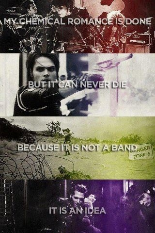 My Chemical Romance can never die, because it's not just a band. ~It's an idea~ Love you guys, you are and always will be missed