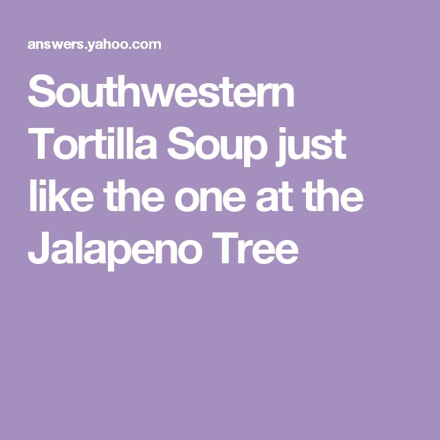 Southwestern Tortilla Soup just like the one at the Jalapeno Tree