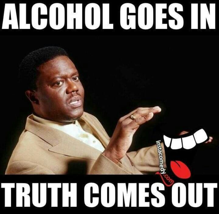 Alcohol goes in.... Truth comes out! Ta-da!