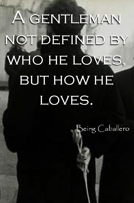 A gentleman not defined by who he loves, but how he loves. -Being Caballero-
