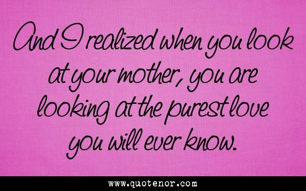 And I realized when you look at your mother, you are looking at the purest love you will ever know.