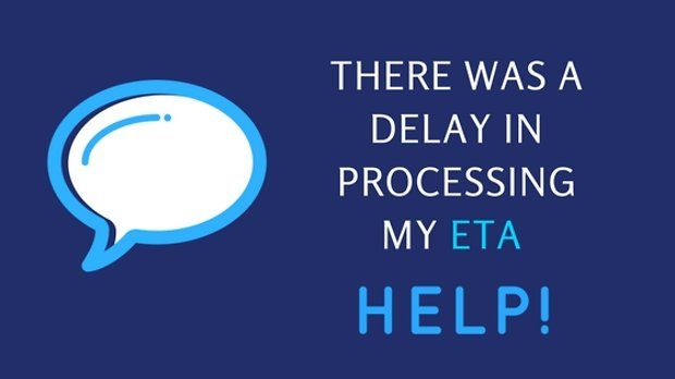 There was a delay in processing my ETA application. Help!