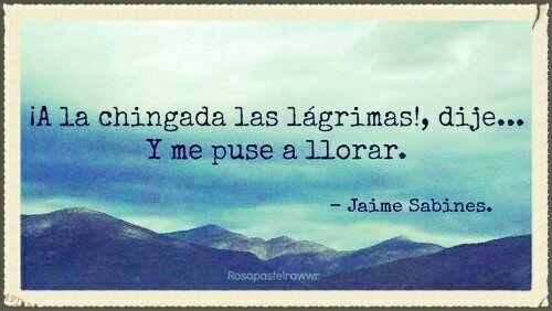 ¡A la chingada las lágrimas!, dije... y me puse a llorar. — Jaime Sabines
