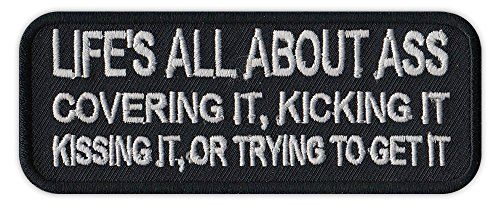 Motorcycle Biker Jacket/Vest Embroidered Patch - Life's All About Ass, Covering, Kicking, Kissing, Getting - Funny:   Another quality patch from Crazy Sticker Guy! Sew this patch on to any motorcycle jacket, vest, leathers, tapestry or just collect them for fun! This patch is professionally made and sewn in the United States by actual bikers using only top quality materials and good old fashioned craftsmanship. Please beware of cheap imported patches. Ours last years, not weeks. Proudl...