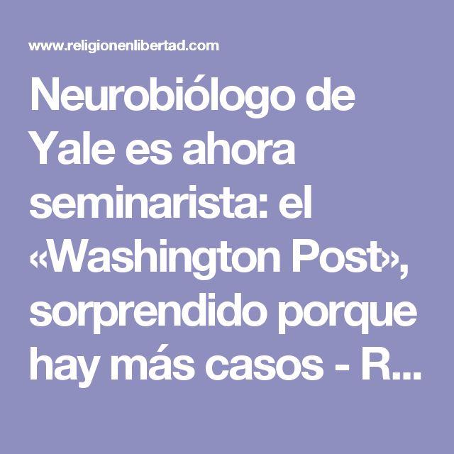 Neurobiólogo de Yale es ahora seminarista: el «Washington Post», sorprendido porque hay más casos - ReL