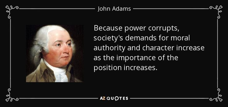 Because power corrupts, society's demands for moral authority and character increase as the importance of the position increases. - John Adams