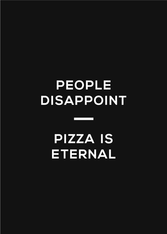 Yes. Thank goodness for pizza (more specifically, Faccia Luna roma pizza....oh what I would do for a slice or five).
