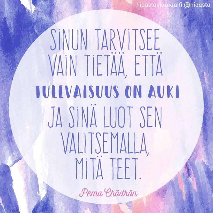"""""""Sinun tarvitsee vain tietää, että tulevaisuus on auki, ja sinä luot sen valitsemalla, mitä teet."""" (Pema Chödrön)"""