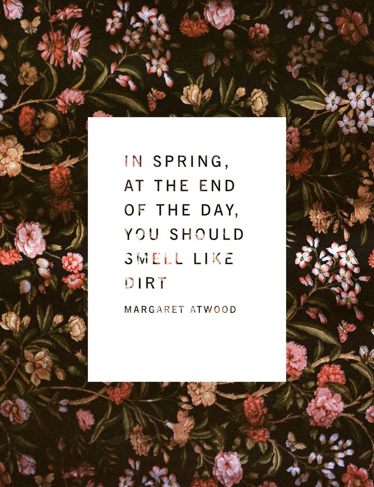 """In Spring, at the end of the day, you should smell like dirt.""  Margaret Atwood quote"