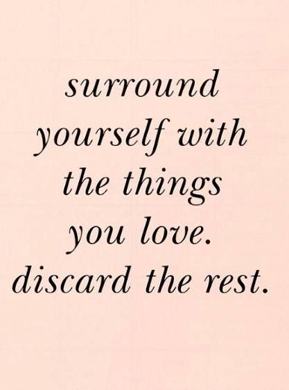 surround yourself with the things you love, discard the rest #loveisallyouneed