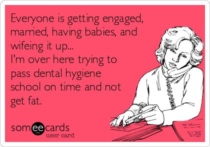 Everyone is getting engaged, married, having babies, and wifeing it up... I'm over here trying to pass dental hygiene school on time and not get fat. | Graduation Ecard