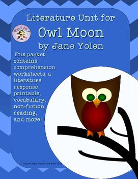 Owl Moon: A Literature Guide This is an 11 page unit to go with Owl Moon by Jane Yolen. This has been one of my favorite books since I went owling with my 3rd grade class as a student teacher.