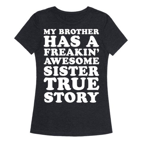 """My Brother Has A Freakin' Awesome Sister True Story - This funny sister shirt is a perfect sister gift from a funny brother that features the quote """"My brother has a freakin' awesome sister true story."""" This sister t shirt is a perfect gift for sisters, for anyone that loves sister quotes, sister shirts and sister jokes."""
