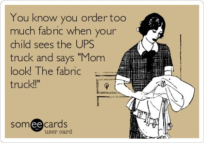 You know you order too much fabric when your child sees the UPS truck and says 'Mom look! The fabric truck!!'