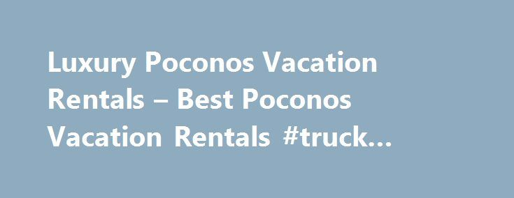 Luxury Poconos Vacation Rentals – Best Poconos Vacation Rentals #truck #rentals #one #way http://rental.remmont.com/luxury-poconos-vacation-rentals-best-poconos-vacation-rentals-truck-rentals-one-way/  #poconos rentals # Bedrooms Guests Additional Resources Explore Poconos During the height of the industrial revolution, millionaires would often flee the bustle of New York and Philadelphia during the summer and escape to the Pocono Mountains. Some of them built extravagant second manor homes…