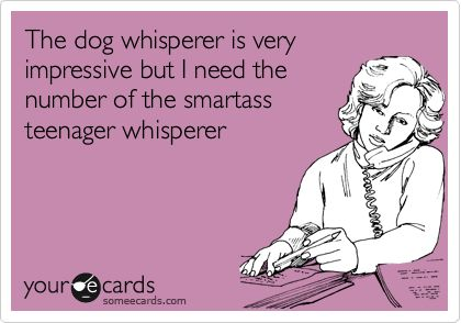 The dog whisperer is very impressive but I need the number of the smartass teenager whisperer.