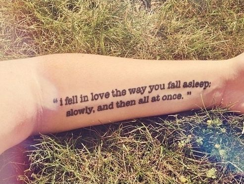 """I fell in love the way you fall asleep; slowly, and then all at once."" The Fault in Our Stars by John Green makes a nice underarm tattoo."