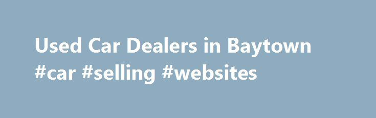 Used Car Dealers in Baytown #car #selling #websites http://philippines.remmont.com/used-car-dealers-in-baytown-car-selling-websites/  #car used for sale # Used Car Dealership Baytown – Serving Houston, Pasadena, and Texas City If you are looking for quality used cars for sale in Baytown. from a dealership you can trust, stop by Baytown Ford at 4110 Highway 10 East, Baytown, TX 77521. We have a large inventory of used vehicles available to our Baytown area customers at very affordable prices…