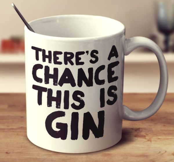 There's A Chance This Is Gin – let's face it, it probably is!