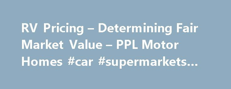 RV Pricing – Determining Fair Market Value – PPL Motor Homes #car #supermarkets #uk http://cars.remmont.com/rv-pricing-determining-fair-market-value-ppl-motor-homes-car-supermarkets-uk/  #find value of car # RV Pricing Information RV Pricing – How to Determine Fair Market Value Whether you're planning to sell your diesel pusher, motor home, 5th wheel or travel trailer, or you're in the market for a used RV, you want to know you're getting the best price you can. Use the information…The post…