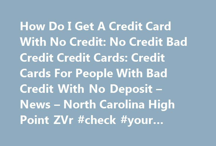 How Do I Get A Credit Card With No Credit: No Credit Bad Credit Credit Cards: Credit Cards For People With Bad Credit With No Deposit – News – North Carolina High Point ZVr #check #your #credit #rating http://credit.remmont.com/how-do-i-get-a-credit-card-with-no-credit-no-credit-bad-credit-credit-cards-credit-cards-for-people-with-bad-credit-with-no-deposit-news-north-carolina-high-point-zvr-check-your-credit-ratin/  #get a credit card with no credit # How Do I Get A Credit Card With No…
