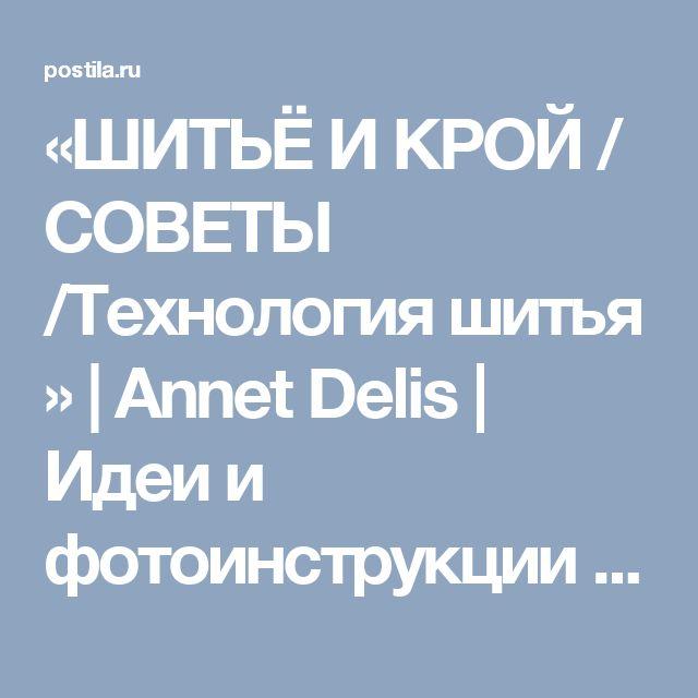 «ШИТЬЁ И КРОЙ / СОВЕТЫ /Технология шитья » | Annet Delis | Идеи и фотоинструкции бесплатно на Постиле
