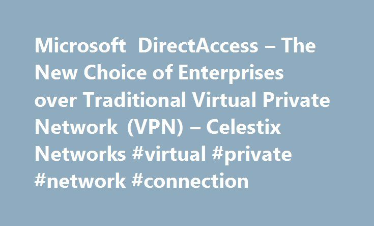 Microsoft DirectAccess – The New Choice of Enterprises over Traditional Virtual Private Network (VPN) – Celestix Networks #virtual #private #network #connection http://liberia.nef2.com/microsoft-directaccess-the-new-choice-of-enterprises-over-traditional-virtual-private-network-vpn-celestix-networks-virtual-private-network-connection/  # Microsoft DirectAccess The New Choice of Enterprises over Traditional Virtual Private Network (VPN) Microsoft DirectAccess is a unique solution designed…