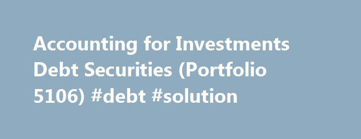 Accounting for Investments Debt Securities (Portfolio 5106) #debt #solution http://debt.remmont.com/accounting-for-investments-debt-securities-portfolio-5106-debt-solution/  #debt securities # Accounting for Investments Debt Securities (Portfolio 5106) TABLE OF WORKSHEETS Worksheet 1 Principal Abbreviations Used in Portfolio Worksheet 2 Summary of Intent-Based Accounting Worksheet 3 Common Types of Debt Investments Worksheet 4 Comparison of Debt Investment Cash Flows Worksheet 5 Amortization…