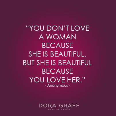 "Quote - ""You don't love a woman because she is beautiful, but she is beautiful because you love her."" - Anonymous"