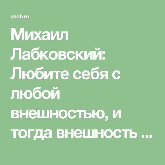 Михаил Лабковский: Любите себя с любой внешностью, и тогда внешность может быть любой – Михаил Лабковский – Блог – Сноб