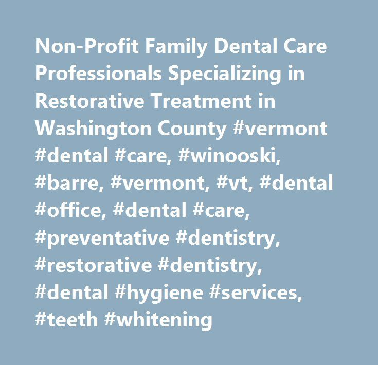 Non-Profit Family Dental Care Professionals Specializing in Restorative Treatment in Washington County #vermont #dental #care, #winooski, #barre, #vermont, #vt, #dental #office, #dental #care, #preventative #dentistry, #restorative #dentistry, #dental #hygiene #services, #teeth #whitening…