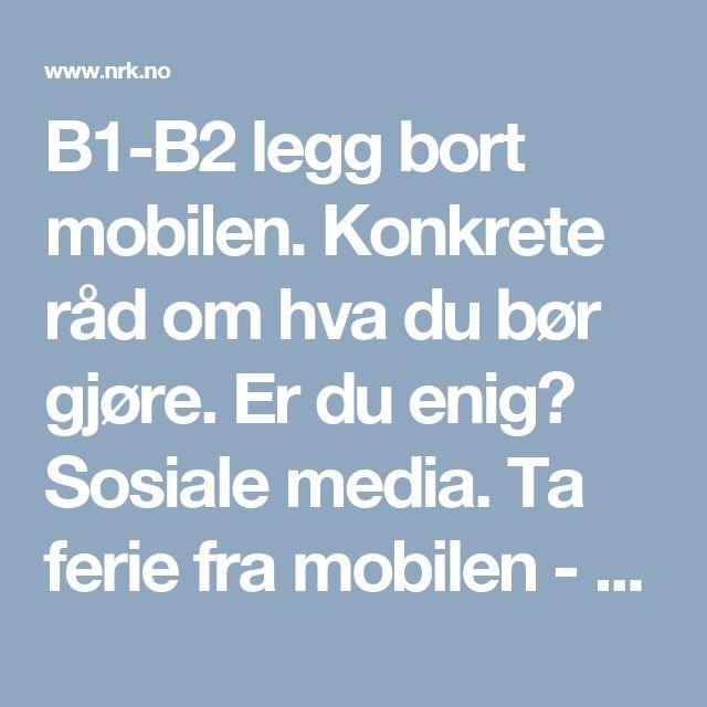 B1-B2 legg bort mobilen. Konkrete råd om hva du bør gjøre. Er du enig? Sosiale media. Ta ferie fra mobilen - Ytring