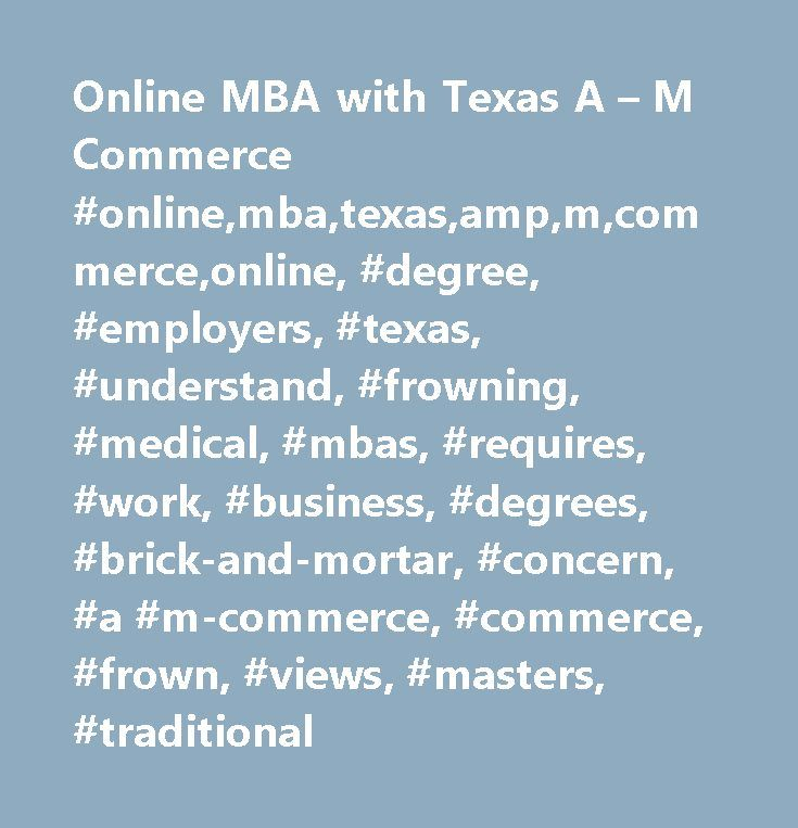 Online MBA with Texas A – M Commerce #online,mba,texas,amp,m,commerce,online, #degree, #employers, #texas, #understand, #frowning, #medical, #mbas, #requires, #work, #business, #degrees, #brick-and-mortar, #concern, #a #m-commerce, #commerce, #frown, #views, #masters, #traditional http://hong-kong.nef2.com/online-mba-with-texas-a-m-commerce-onlinembatexasampmcommerceonline-degree-employers-texas-understand-frowning-medical-mbas-requires-work-business-degrees-brick-and-mo/  # Thread: Online…