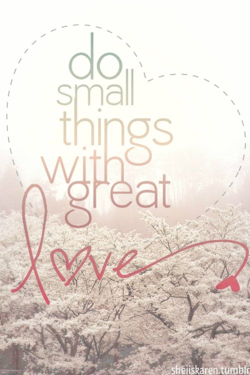 "One of my favorite quotes: ""Do small things with GREAT LOVE."""