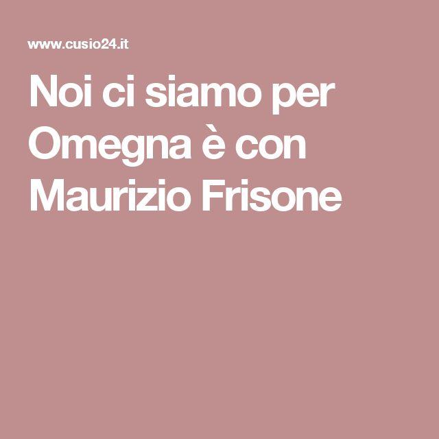 Noi ci siamo per Omegna è con Maurizio Frisone