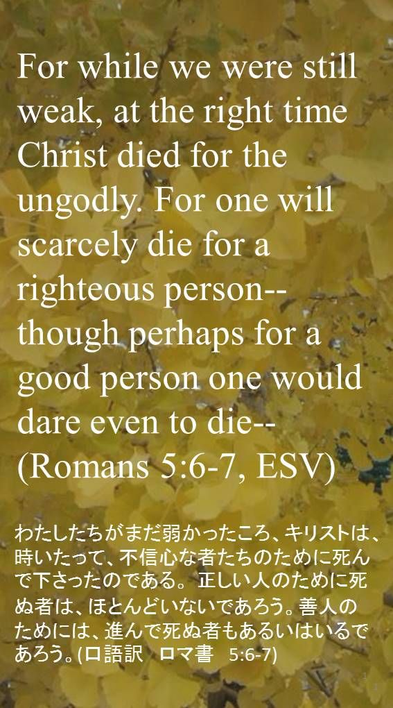 For while we were still weak, at the right time Christ died for the ungodly. For one will scarcely die for a righteous person--though perhaps for a good person one would dare even to die--(Romans 5:6-7, ESV)わたしたちがまだ弱かったころ、キリストは、時いたって、不信心な者たちのために死んで下さったのである。 正しい人のために死ぬ者は、ほとんどいないであろう。善人のためには、進んで死ぬ者もあるいはいるであろう。(口語訳 ロマ書 5:6-7)