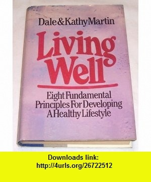 Living Well Eight Fundamental Principles for Developing a Healthy Lifestyle (9780943497075) Dale Martin, Kathy Martin , ISBN-10: 0943497078  , ISBN-13: 978-0943497075 ,  , tutorials , pdf , ebook , torrent , downloads , rapidshare , filesonic , hotfile , megaupload , fileserve