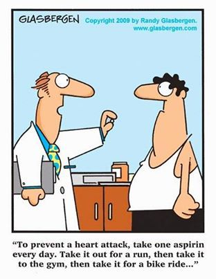 To prevent a heart attack, take this aspirin every day.  Take it for a run, then take it to the gym, then take it for a bike ride..