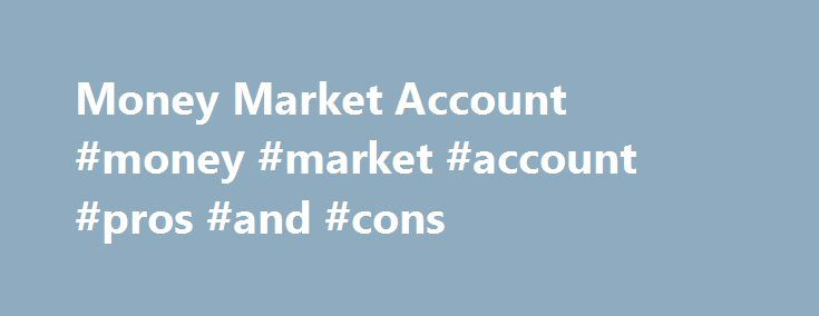 Money Market Account #money #market #account #pros #and #cons http://el-paso.remmont.com/money-market-account-money-market-account-pros-and-cons/  # Money Market Account BREAKING DOWN 'Money Market Account' Money markets are typically able to offer higher annual percentage yields than savings accounts as the vehicles invest in a variety of options from which traditional passbook accounts are restricted. Banking institutions provide access to insured money market deposit accounts (MMDA)…