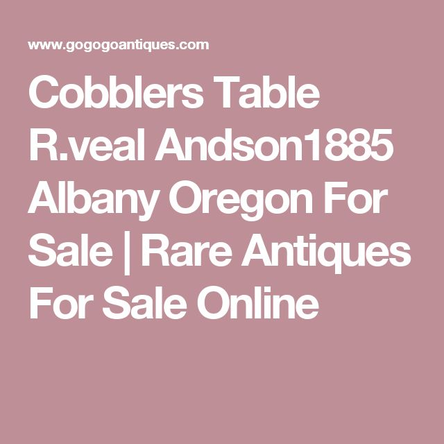 Cobblers Table R.veal Andson1885 Albany Oregon For Sale | Rare Antiques For Sale Online